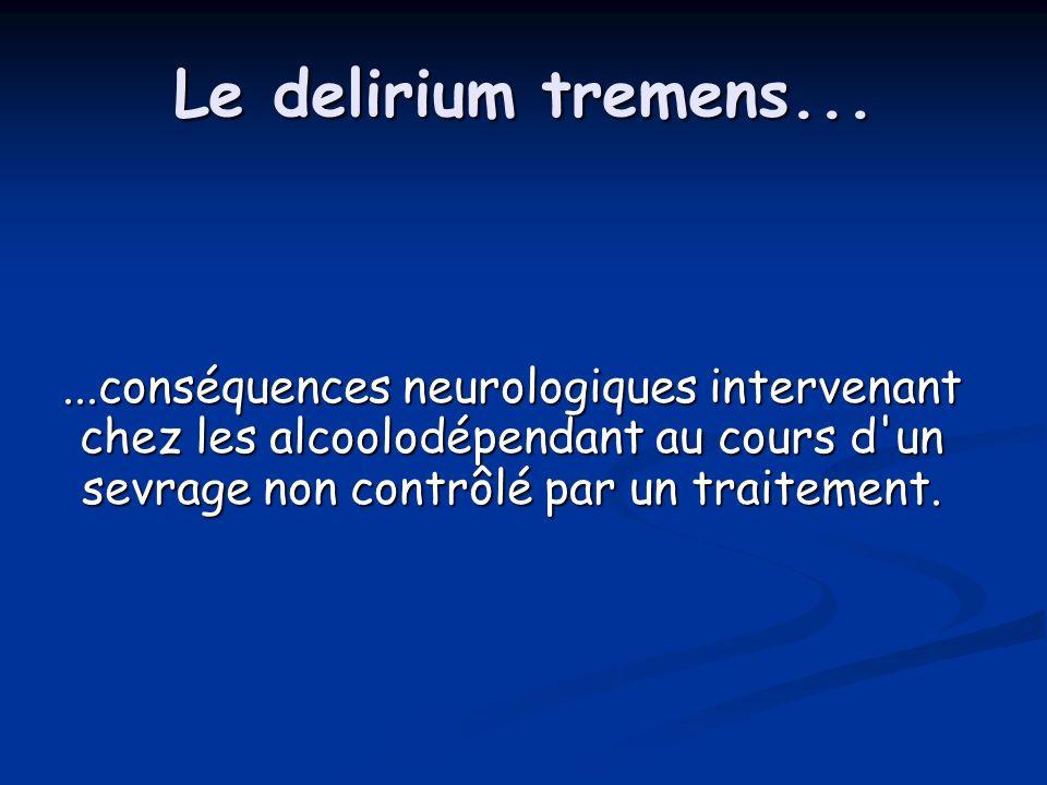 Le delirium tremens......conséquences neurologiques intervenant chez les alcoolodépendant au cours d'un sevrage non contrôlé par un traitement.