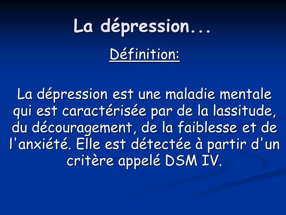 La dépression... Définition: La dépression est une maladie mentale qui est caractérisée par de la lassitude, du découragement, de la faiblesse et de l