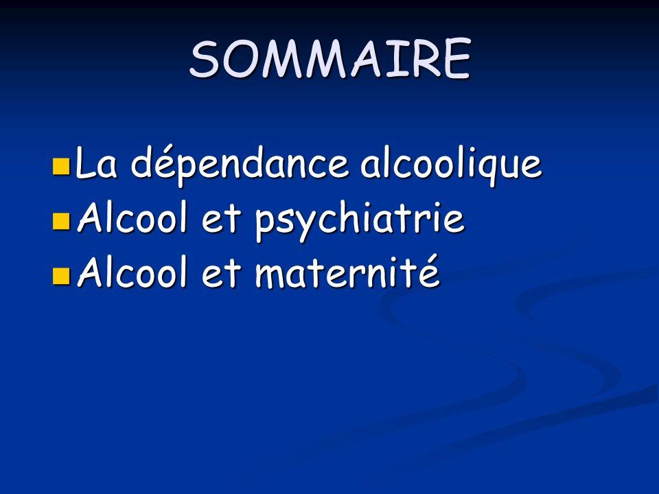 SOMMAIRE La dépendance alcoolique La dépendance alcoolique Alcool et psychiatrie Alcool et psychiatrie Alcool et maternité Alcool et maternité