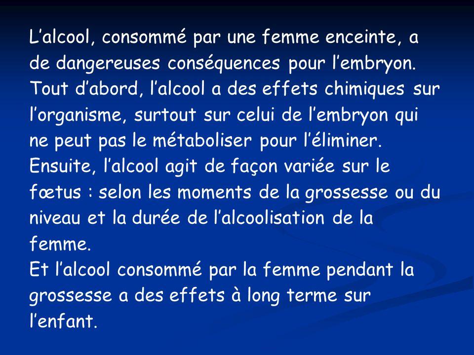 Lalcool, consommé par une femme enceinte, a de dangereuses conséquences pour lembryon. Tout dabord, lalcool a des effets chimiques sur lorganisme, sur