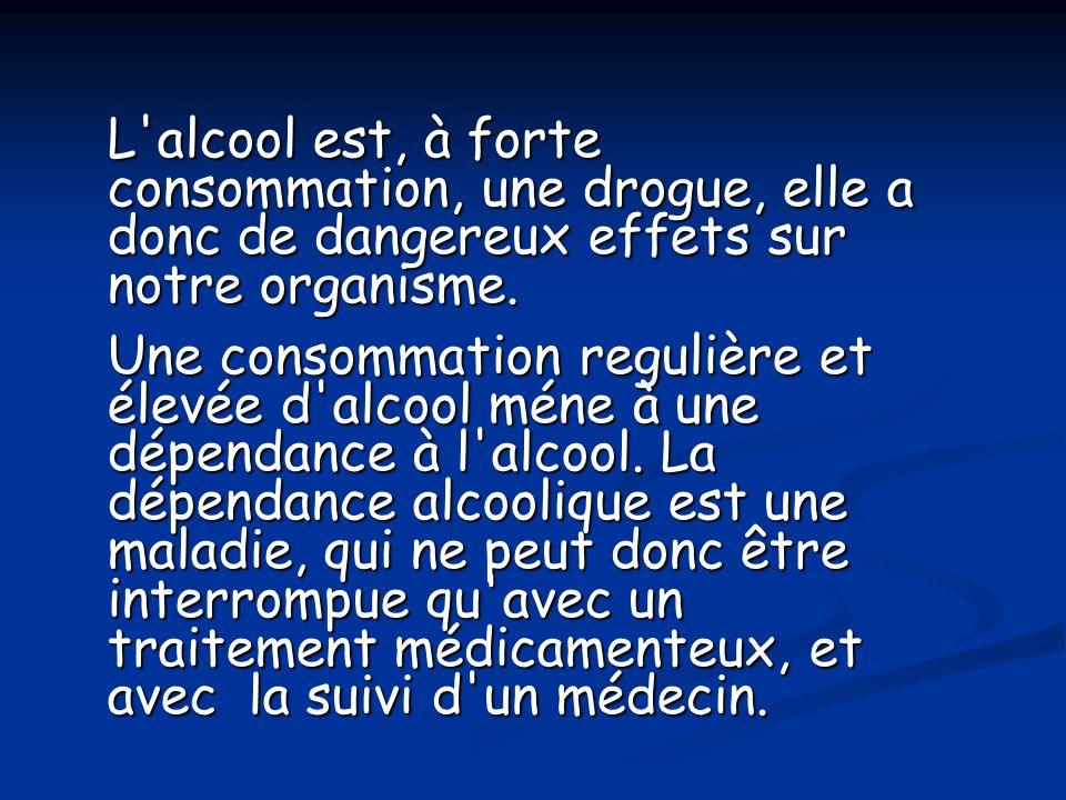 L'alcool est, à forte consommation, une drogue, elle a donc de dangereux effets sur notre organisme. Une consommation regulière et élevée d'alcool mén