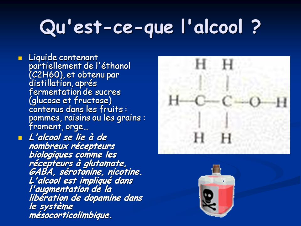 Qu'est-ce-que l'alcool ? Liquide contenant partiellement de l'éthanol (C2H60), et obtenu par distillation, aprés fermentation de sucres (glucose et fr
