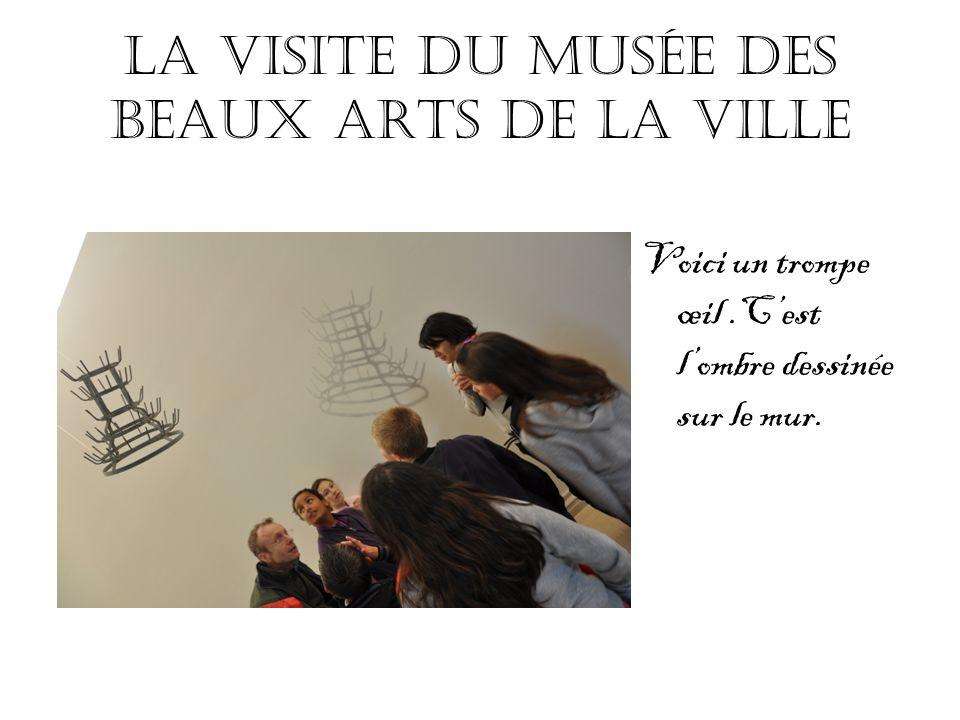 La visite du musée des beaux arts de la ville Voici un trompe œil.Cest lombre dessinée sur le mur.