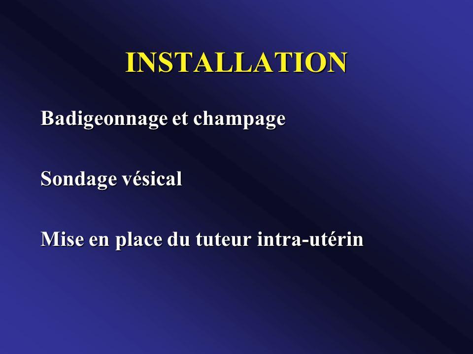 INSTALLATION Badigeonnage et champage Sondage vésical Mise en place du tuteur intra-utérin