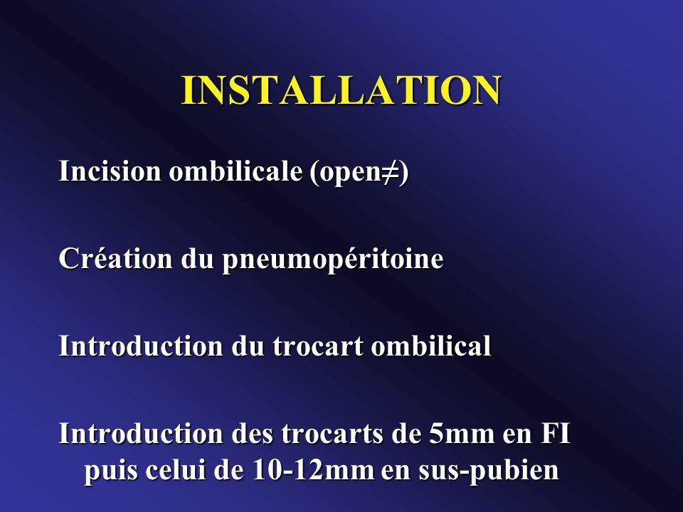 INSTALLATION Incision ombilicale (open) Création du pneumopéritoine Introduction du trocart ombilical Introduction des trocarts de 5mm en FI puis celu