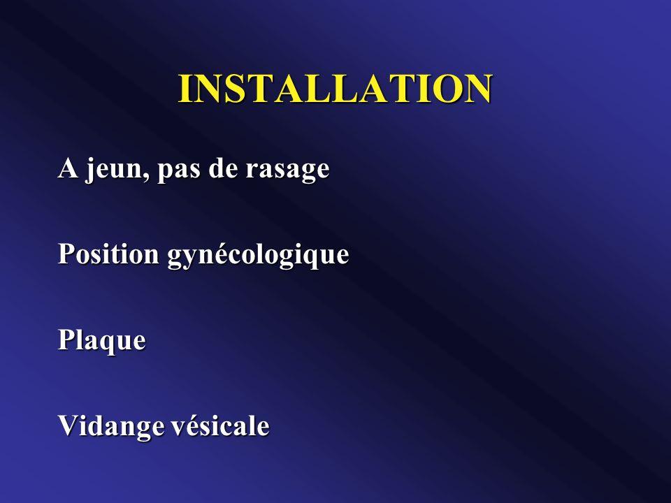 INSTALLATION A jeun, pas de rasage Position gynécologique Plaque Vidange vésicale
