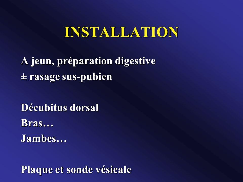 INSTALLATION A jeun, préparation digestive ± rasage sus-pubien Décubitus dorsal Bras…Jambes… Plaque et sonde vésicale