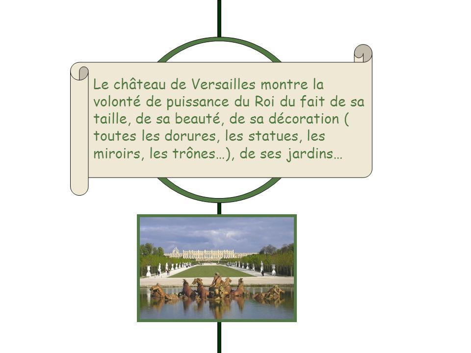 Le château de Versailles montre la volonté de puissance du Roi du fait de sa taille, de sa beauté, de sa décoration ( toutes les dorures, les statues,