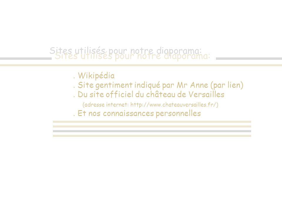 Sites utilisés pour notre diaporama:. Wikipédia. Site gentiment indiqué par Mr Anne (par lien). Du site officiel du château de Versailles (adresse int