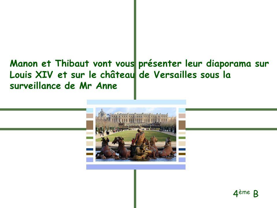 Manon et Thibaut vont vous présenter leur diaporama sur Louis XIV et sur le château de Versailles sous la surveillance de Mr Anne 4 ème B