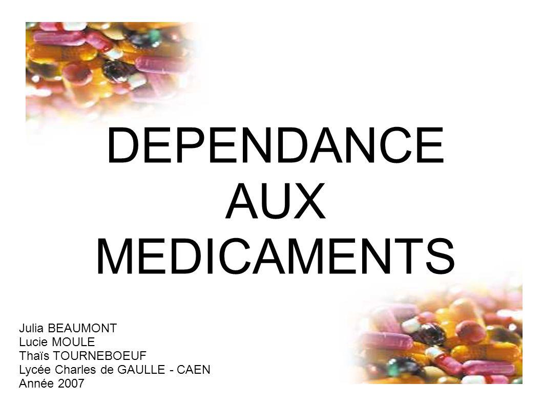 DEPENDANCE AUX MEDICAMENTS Julia BEAUMONT Lucie MOULE Thaïs TOURNEBOEUF Lycée Charles de GAULLE - CAEN Année 2007