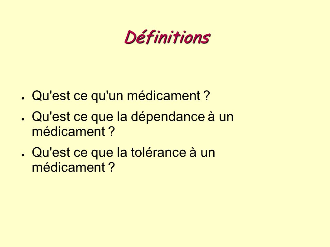 Définitions Qu'est ce qu'un médicament ? Qu'est ce que la dépendance à un médicament ? Qu'est ce que la tolérance à un médicament ?
