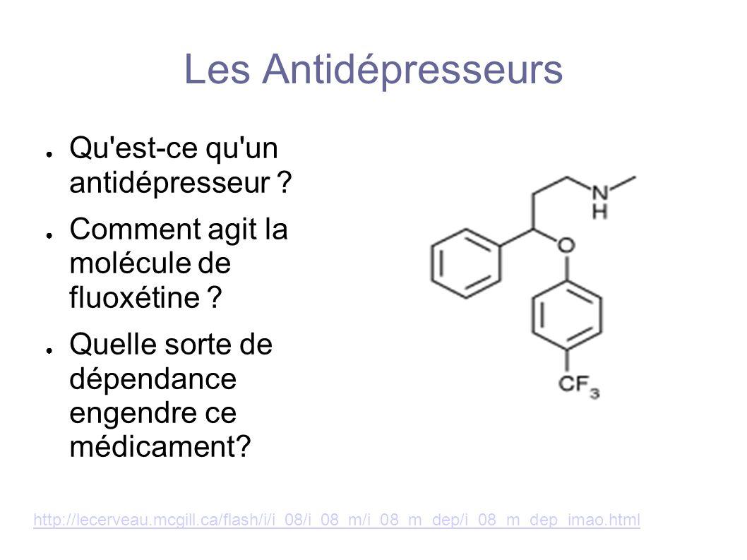 Les Antidépresseurs Qu'est-ce qu'un antidépresseur ? Comment agit la molécule de fluoxétine ? Quelle sorte de dépendance engendre ce médicament? http: