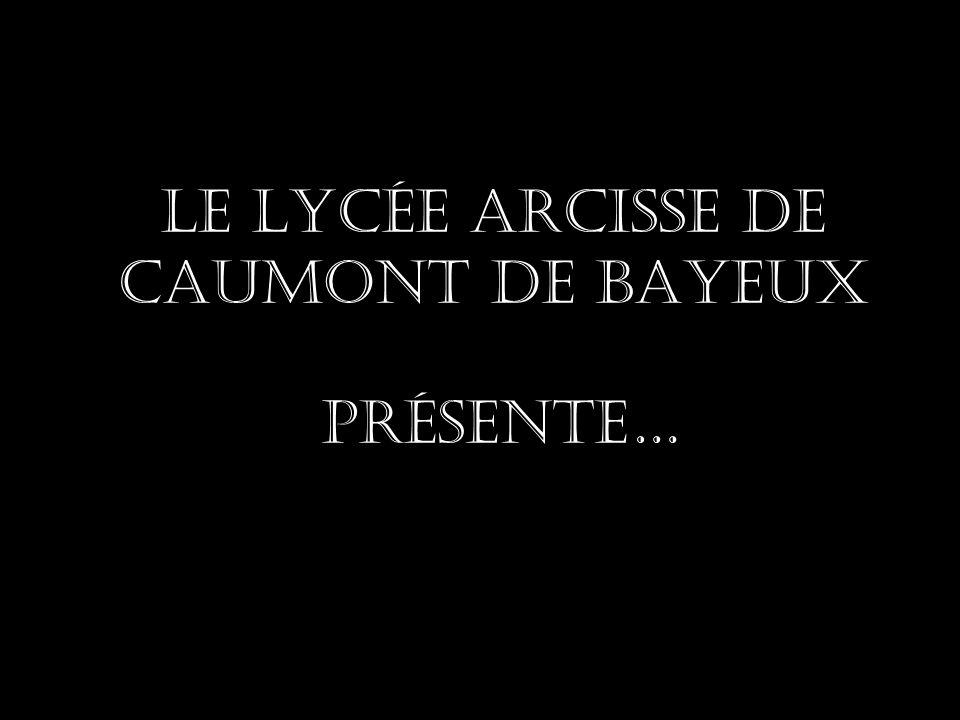 Le lycée Arcisse de Caumont De BAYEUx présente…