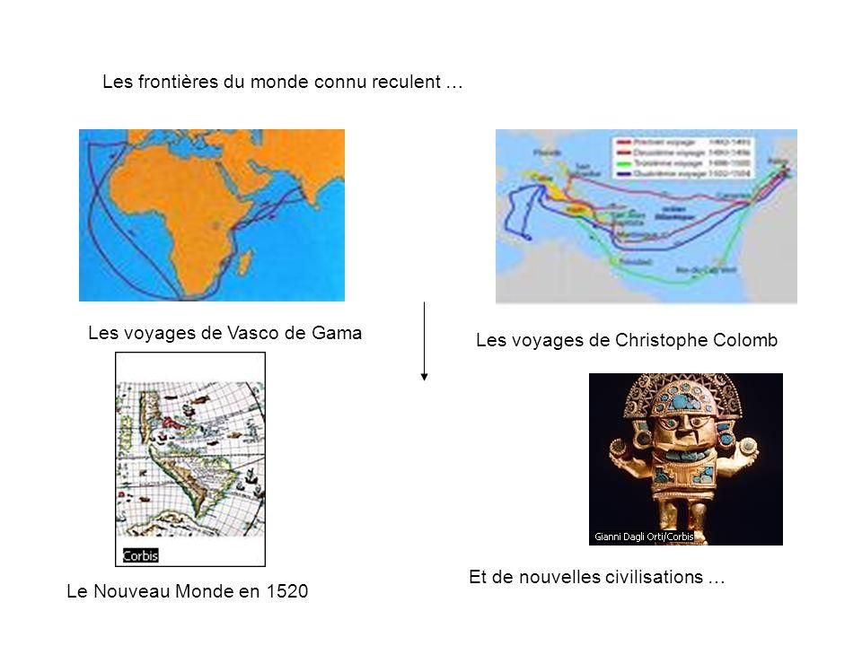 Les frontières du monde connu reculent … Les voyages de Vasco de Gama Les voyages de Christophe Colomb Le Nouveau Monde en 1520 Et de nouvelles civili
