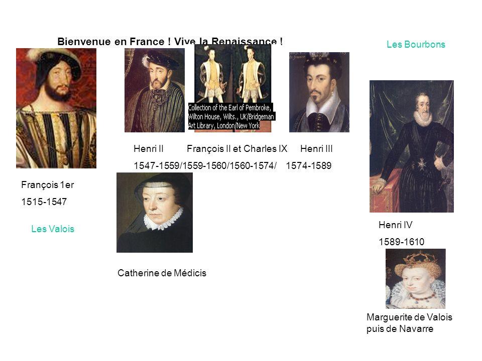 Bienvenue en France ! Vive la Renaissance ! François 1er 1515-1547 Henri II François II et Charles IX Henri III 1547-1559/1559-1560/1560-1574/ 1574-15