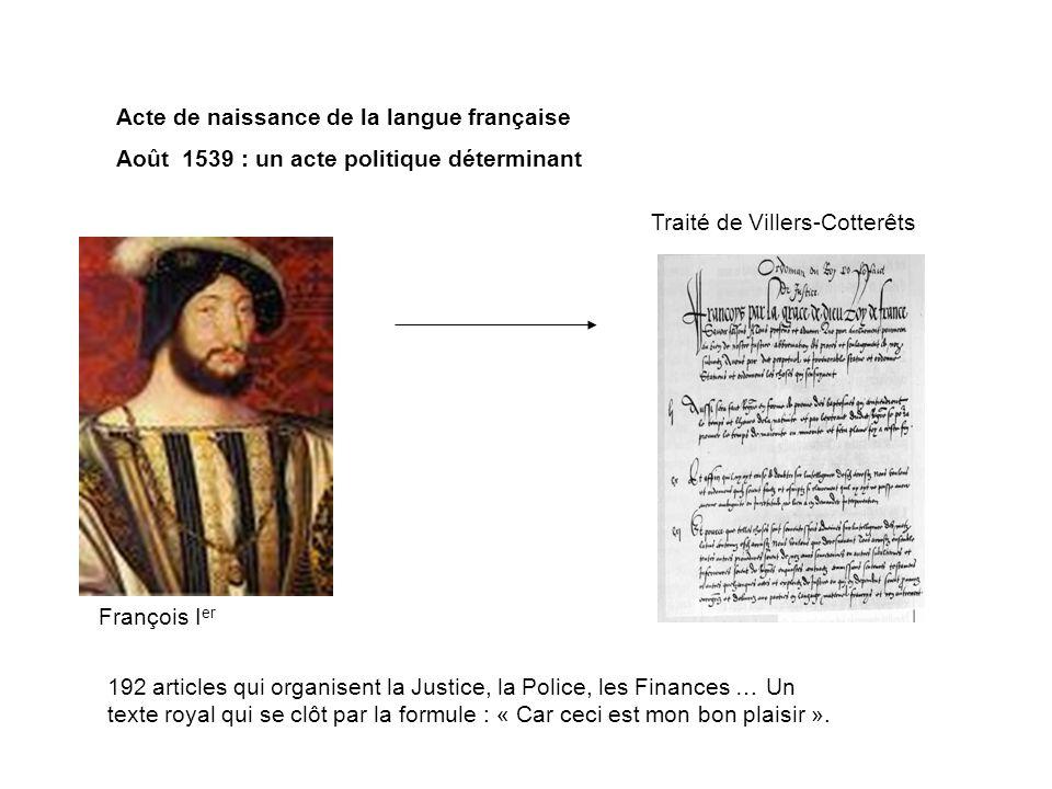 Acte de naissance de la langue française Août 1539 : un acte politique déterminant François I er Traité de Villers-Cotterêts 192 articles qui organise