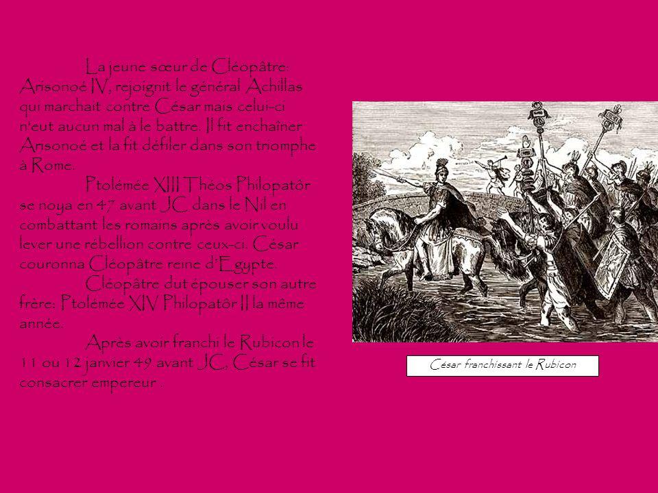 La jeune sœur de Cléopâtre: Arisonoé IV, rejoignit le général Achillas qui marchait contre César mais celui-ci n'eut aucun mal à le battre. Il fit enc