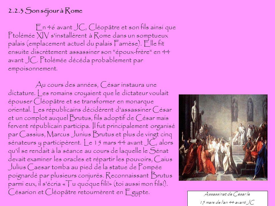 2.2.3 Son séjour à Rome En 46 avant JC, Cléopâtre et son fils ainsi que Ptolémée XIV s'installèrent à Rome dans un somptueux palais (emplacement actue