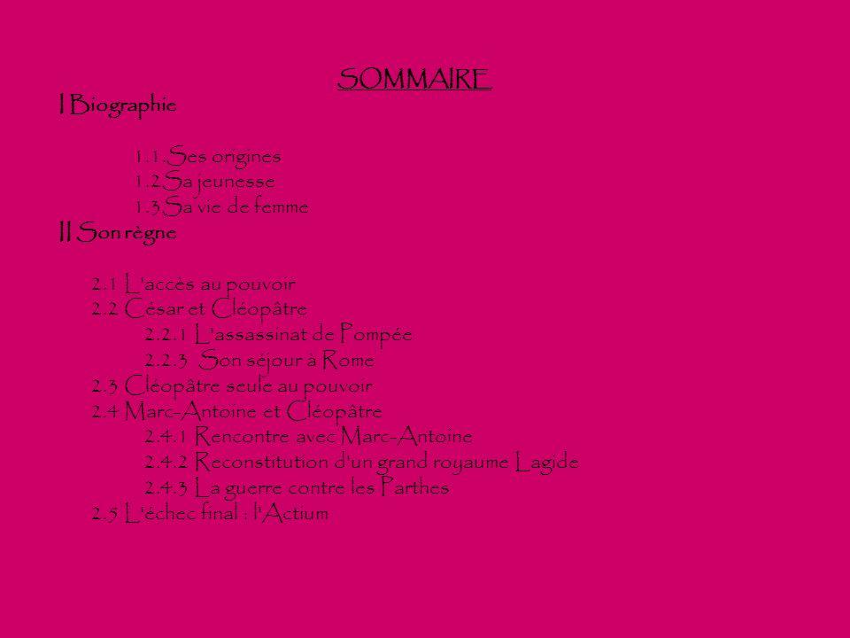 SOMMAIRE I Biographie 1.1.Ses origines 1.2Sa jeunesse 1.3Sa vie de femme II Son règne 2.1 L'accès au pouvoir 2.2 César et Cléopâtre 2.2.1 L'assassinat