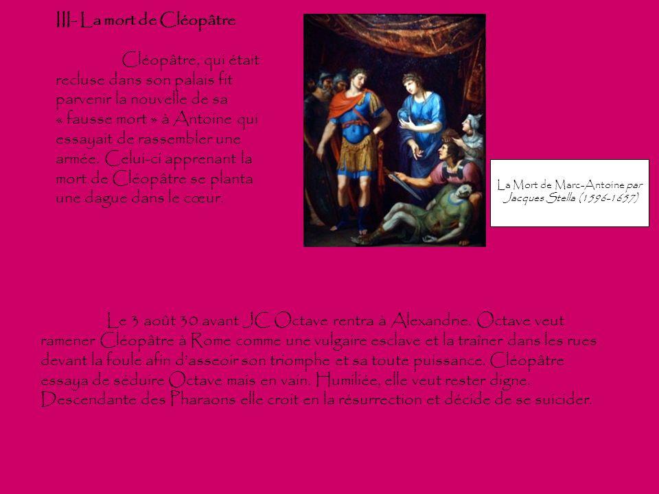 III- La mort de Cléopâtre Cléopâtre, qui était recluse dans son palais fit parvenir la nouvelle de sa « fausse mort » à Antoine qui essayait de rassem