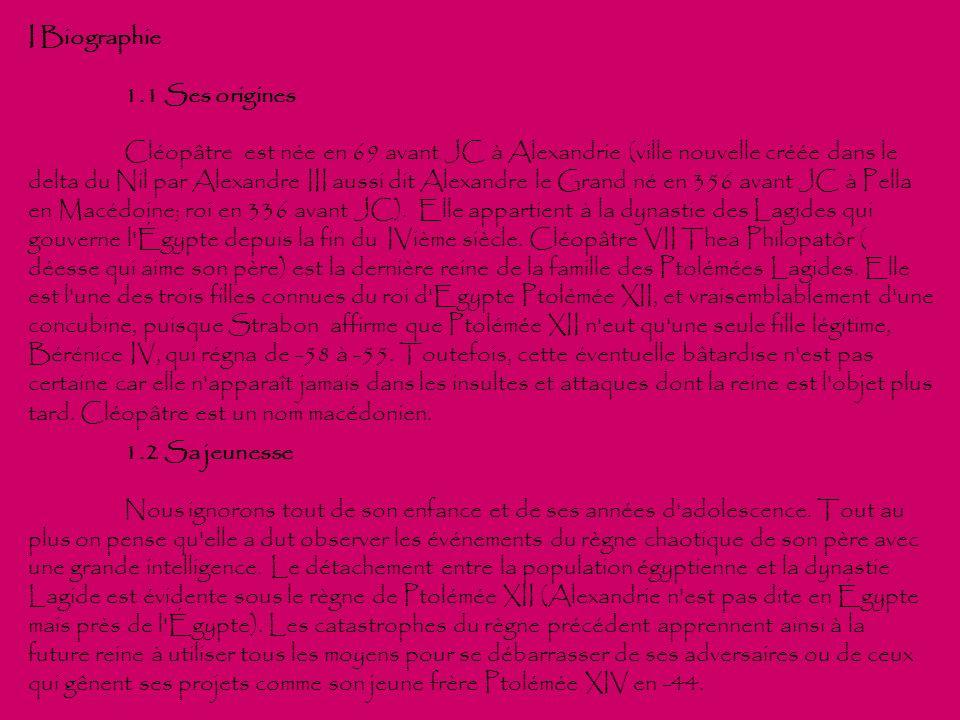 I Biographie 1.1 Ses origines Cléopâtre est née en 69 avant JC à Alexandrie (ville nouvelle créée dans le delta du Nil par Alexandre III aussi dit Ale
