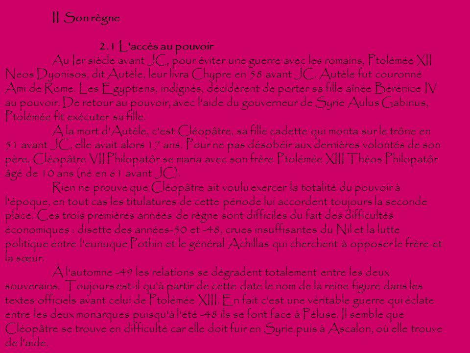 II Son règne 2.1 L'accès au pouvoir Au Ier siècle avant JC, pour éviter une guerre avec les romains, Ptolémée XII Neos Dyonisos, dit Autèle, leur livr