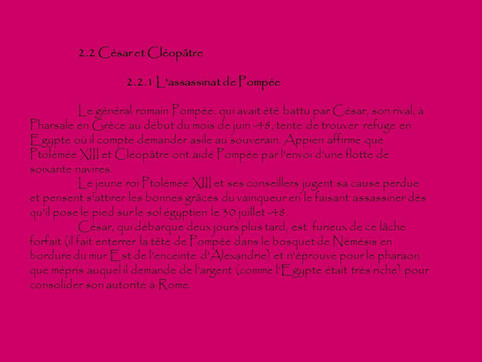 2.2 César et Cléopâtre 2.2.1 L'assassinat de Pompée Le général romain Pompée, qui avait été battu par César, son rival, à Pharsale en Grèce au début d