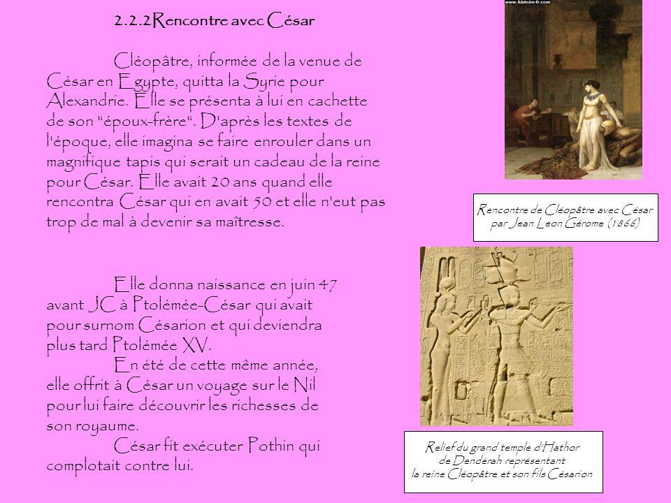 2.2.2Rencontre avec César Cléopâtre, informée de la venue de César en Egypte, quitta la Syrie pour Alexandrie. Elle se présenta à lui en cachette de s