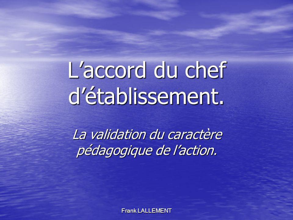 Frank LALLEMENT Laccord du chef détablissement. La validation du caractère pédagogique de laction.