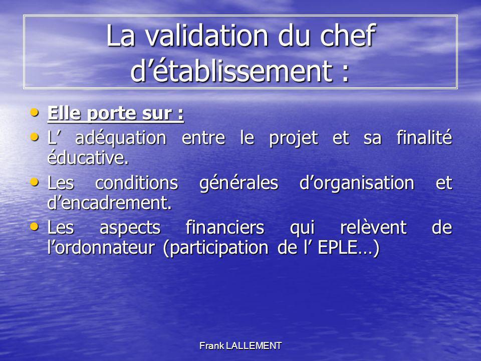 Frank LALLEMENT La validation du chef détablissement : Elle porte sur : Elle porte sur : L adéquation entre le projet et sa finalité éducative. L adéq