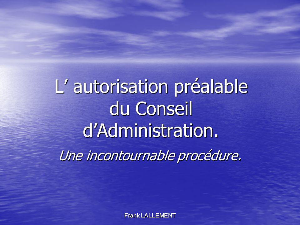 Frank LALLEMENT L autorisation préalable du Conseil dAdministration. Une incontournable procédure.