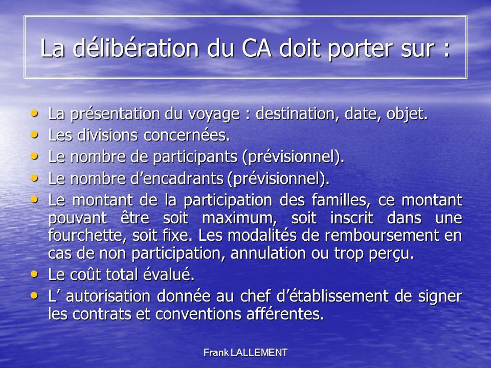 Frank LALLEMENT La délibération du CA doit porter sur : La présentation du voyage : destination, date, objet. La présentation du voyage : destination,