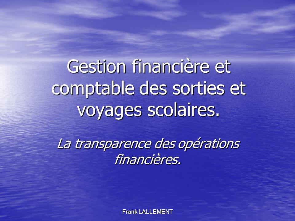 Frank LALLEMENT Gestion financière et comptable des sorties et voyages scolaires. La transparence des opérations financières.