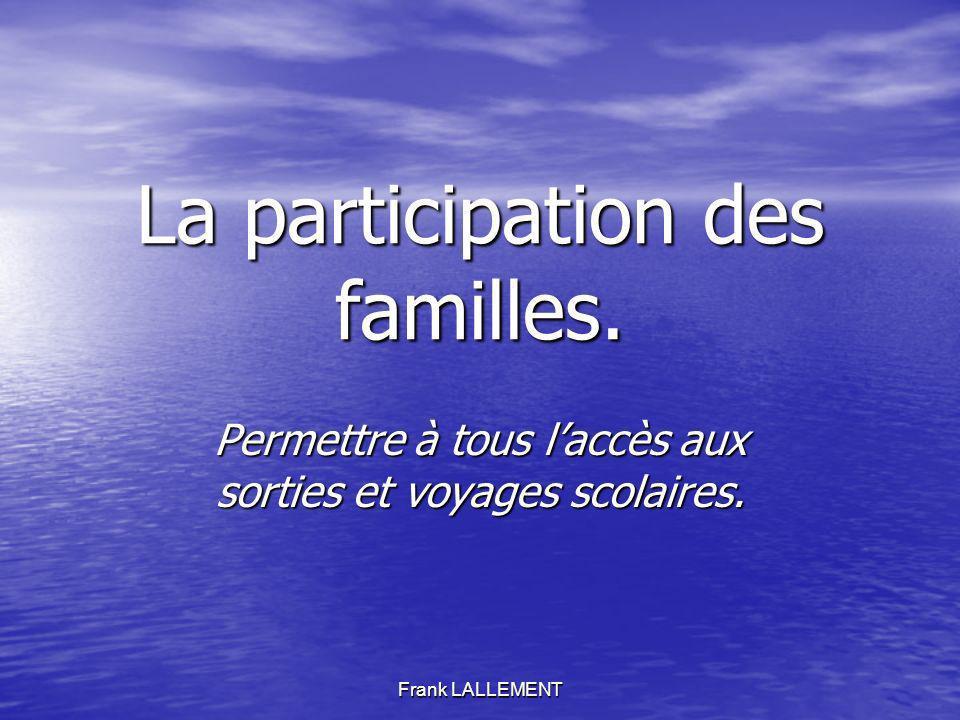 Frank LALLEMENT La participation des familles. Permettre à tous laccès aux sorties et voyages scolaires.