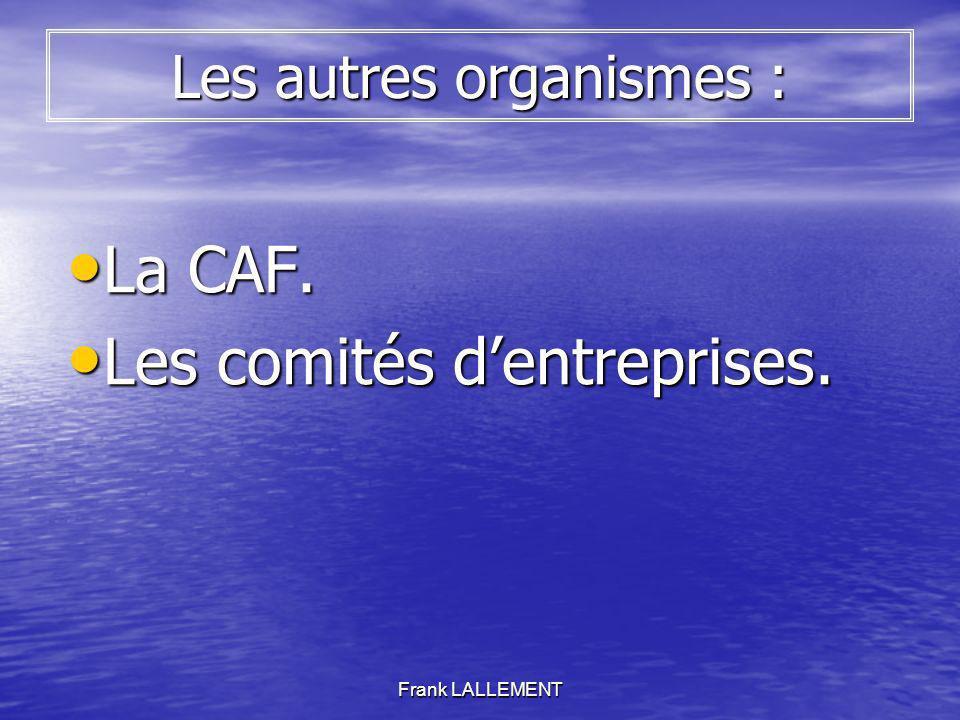 Frank LALLEMENT Les autres organismes : La CAF. La CAF. Les comités dentreprises. Les comités dentreprises.