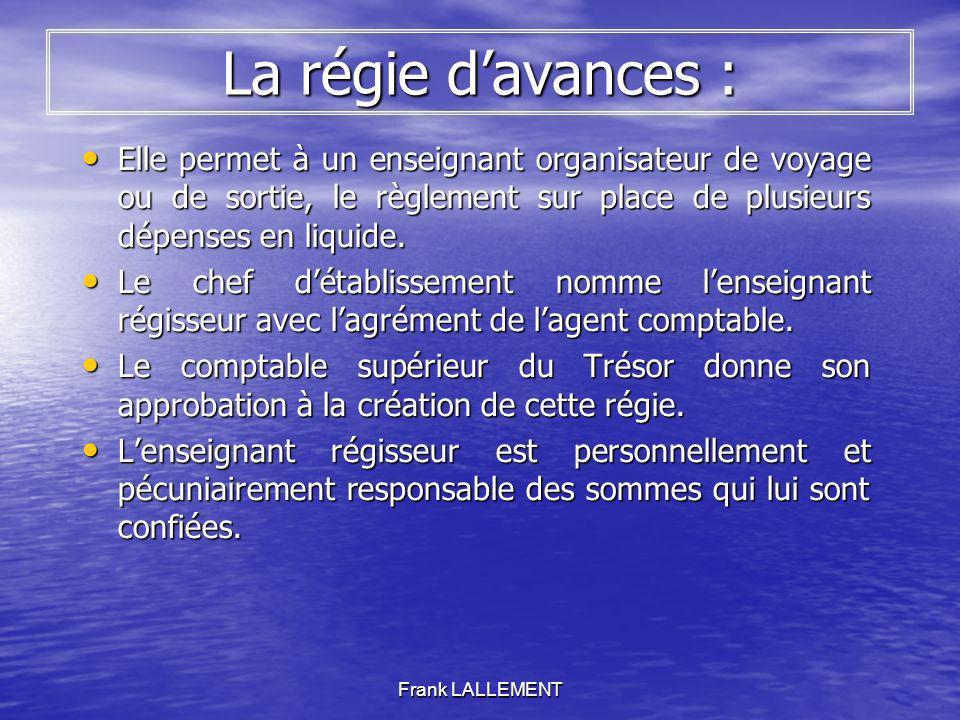 Frank LALLEMENT La régie davances : Elle permet à un enseignant organisateur de voyage ou de sortie, le règlement sur place de plusieurs dépenses en l