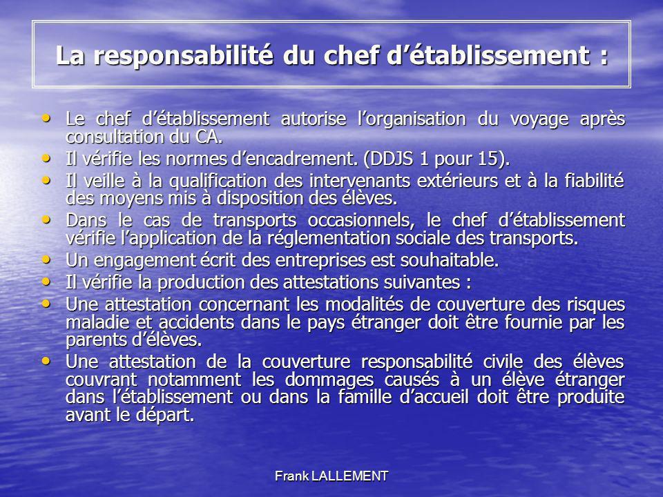 Frank LALLEMENT La responsabilité du chef détablissement : Le chef détablissement autorise lorganisation du voyage après consultation du CA. Le chef d