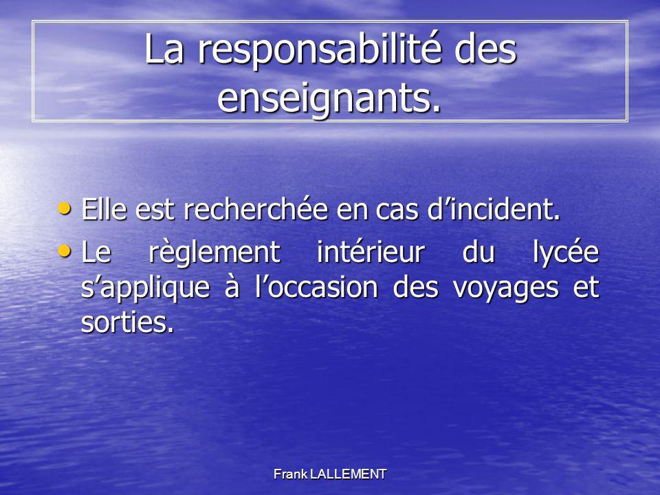 Frank LALLEMENT La responsabilité des enseignants. Elle est recherchée en cas dincident. Elle est recherchée en cas dincident. Le règlement intérieur