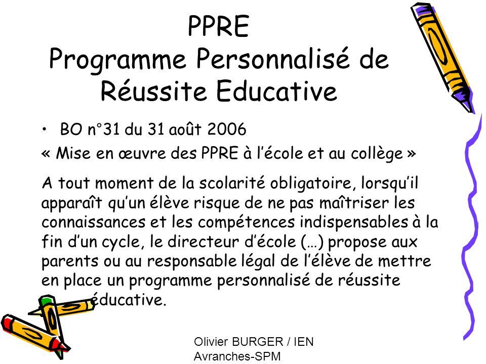 Olivier BURGER / IEN Avranches-SPM PPRE Programme Personnalisé de Réussite Educative BO n°31 du 31 août 2006 « Mise en œuvre des PPRE à lécole et au c
