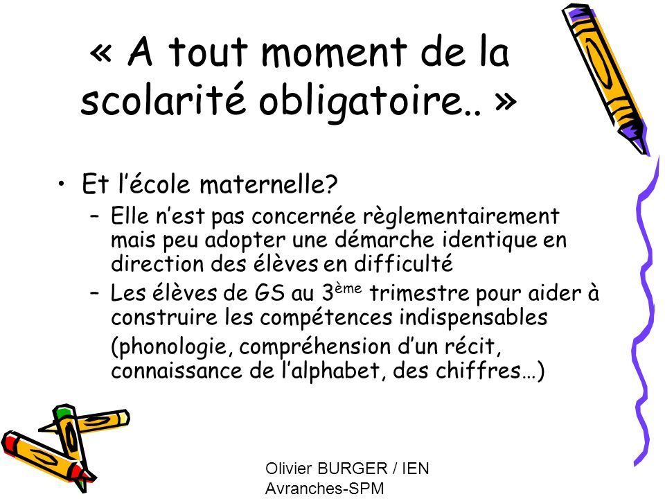 Olivier BURGER / IEN Avranches-SPM « A tout moment de la scolarité obligatoire.. » Et lécole maternelle? –Elle nest pas concernée règlementairement ma