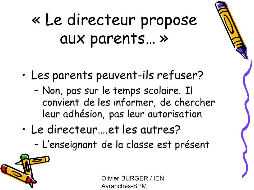 Olivier BURGER / IEN Avranches-SPM « Le directeur propose aux parents… » Les parents peuvent-ils refuser? –Non, pas sur le temps scolaire. Il convient