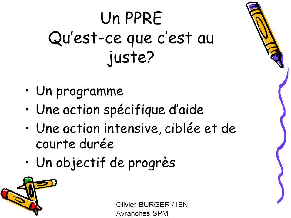 Olivier BURGER / IEN Avranches-SPM Un PPRE Quest-ce que cest au juste? Un programme Une action spécifique daide Une action intensive, ciblée et de cou