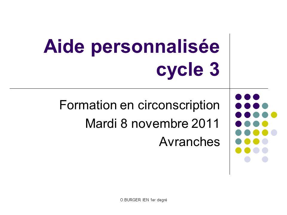O.BURGER IEN 1er degré Aide personnalisée cycle 3 Formation en circonscription Mardi 8 novembre 2011 Avranches
