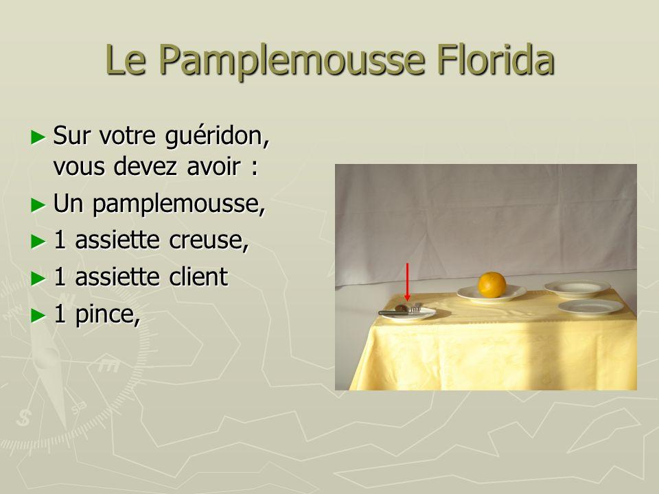 Le Pamplemousse Florida Sur votre guéridon, vous devez avoir : Sur votre guéridon, vous devez avoir : Un pamplemousse, Un pamplemousse, 1 assiette creuse, 1 assiette creuse, 1 assiette client 1 assiette client 1 pince, 1 pince,