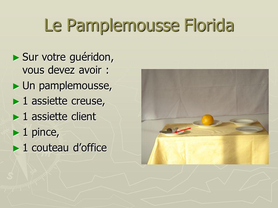 Le Pamplemousse Florida Sur votre guéridon, vous devez avoir : Sur votre guéridon, vous devez avoir : Un pamplemousse, Un pamplemousse, 1 assiette creuse, 1 assiette creuse, 1 assiette client 1 assiette client 1 pince, 1 pince, 1 couteau doffice 1 couteau doffice