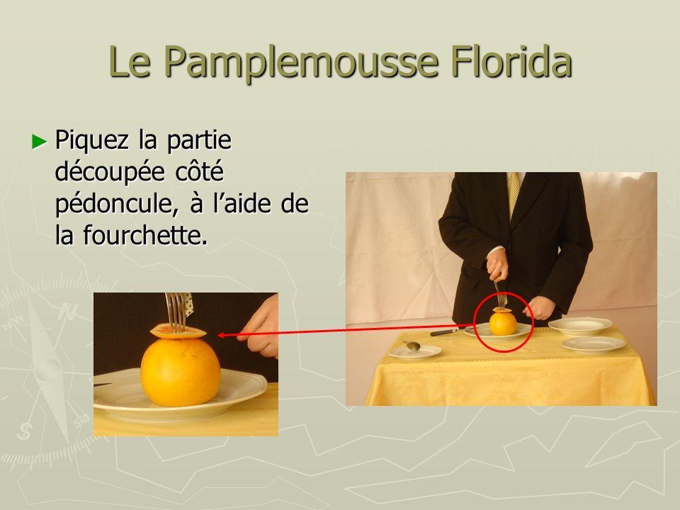 Le Pamplemousse Florida Piquez la partie découpée côté pédoncule, à laide de la fourchette. Piquez la partie découpée côté pédoncule, à laide de la fo