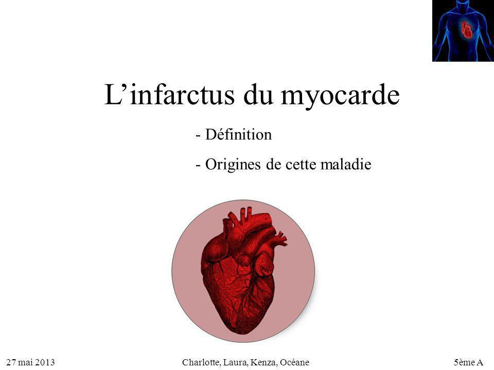 27 mai 20135ème ACharlotte, Laura, Kenza, Océane Linfarctus du myocarde - Définition - Origines de cette maladie
