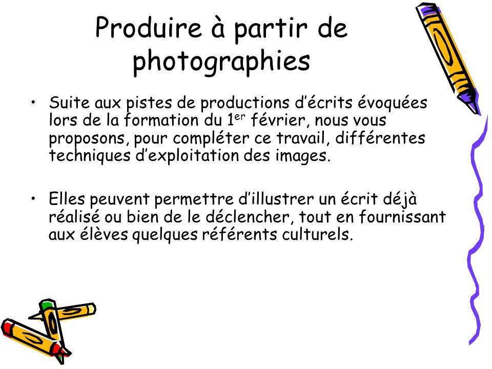 Produire à partir de photographies Suite aux pistes de productions décrits évoquées lors de la formation du 1 er février, nous vous proposons, pour co