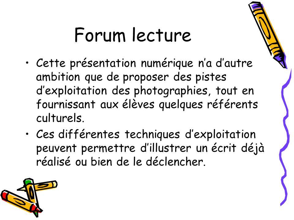 Forum lecture Cette présentation numérique na dautre ambition que de proposer des pistes dexploitation des photographies, tout en fournissant aux élèv